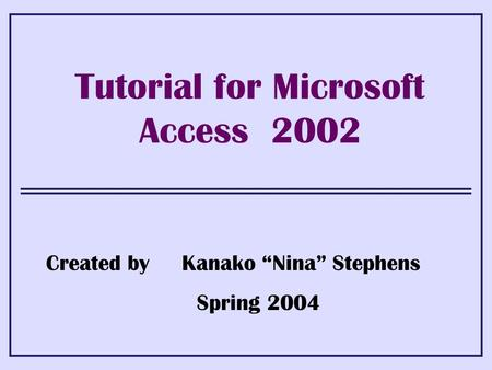 "Tutorial for Microsoft Access 2002 Created by Kanako ""Nina"" Stephens Spring 2004."