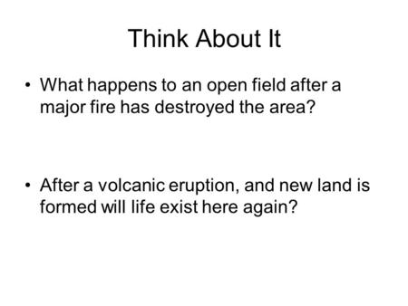 Think About It What happens to an open field after a major fire has destroyed the area? After a volcanic eruption, and new land is formed will life exist.