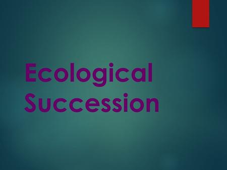 Ecological Succession. B 12.F Describe how environmental change can impact ecosystem stability. B 11.D DESCRIBE HOW EVENTS AND PROCESSES THAT OCCUR DURING.