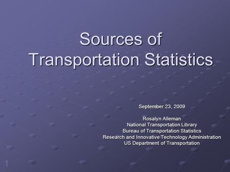 1 Sources of Transportation Statistics September 23, 2009 Rosalyn Alleman National Transportation Library Bureau of Transportation Statistics Research.