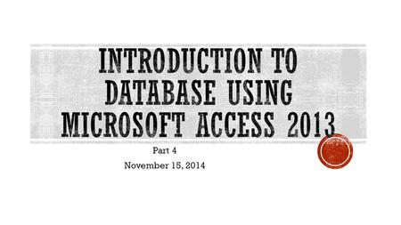 Part 4 November 15, 2014.  Click MS Access 2013  On the MS Access Screen Pane, select Blank Database  Create a name that will reserve as your file.