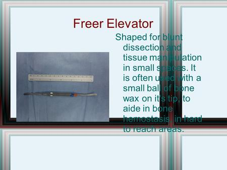 Freer Elevator Shaped for blunt dissection and tissue manipulation in small spaces. It is often used with a small ball of bone wax on it's tip, to aide.