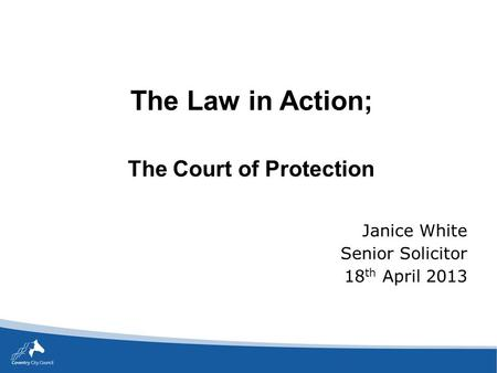 The Law in Action; The Court of Protection Janice White Senior Solicitor 18 th April 2013.