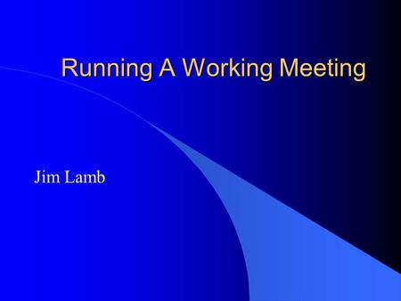 Running A Working Meeting Jim Lamb. Introduction l Run Effective Meetings l Why are we having a meeting? l Who should attend. l What is the expected outcome.