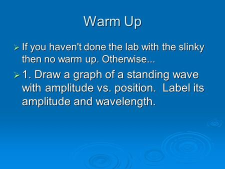 Warm Up  If you haven't done the lab with the slinky then no warm up. Otherwise...  1. Draw a graph of a standing wave with amplitude vs. position. Label.
