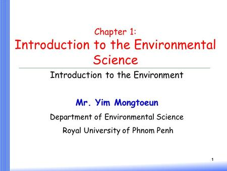 1 Chapter 1: Introduction to the Environmental Science Introduction to the Environment Mr. Yim Mongtoeun Department of Environmental Science Royal University.