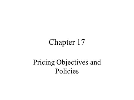 Chapter 17 Pricing Objectives and Policies. Pricing Strategy Determines 1] How flexible prices will be 2] At what level prices will be set over the Product.