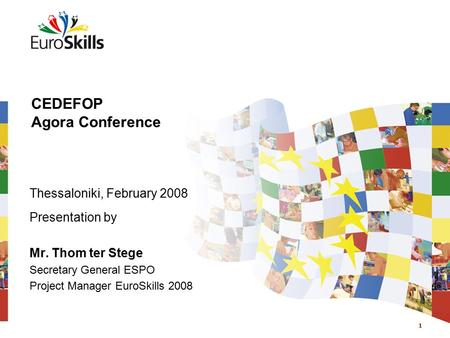 1 CEDEFOP Agora Conference Thessaloniki, February 2008 Presentation by Mr. Thom ter Stege Secretary General ESPO Project Manager EuroSkills 2008.