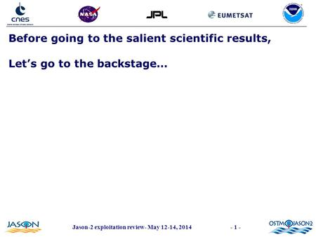 Jason-2 exploitation review- May 12-14, 2014- 1 - Before going to the salient scientific results, Let's go to the backstage…