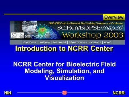 NIH NCRR Overview Introduction to NCRR Center NCRR Center for Bioelectric Field Modeling, Simulation, and Visualization.
