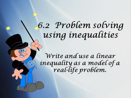 6.2 Problem solving using inequalities Write and use a linear inequality as a model of a real-life problem.