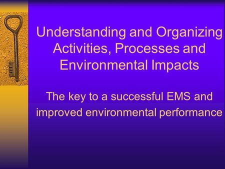 Understanding and Organizing Activities, Processes and Environmental Impacts The key to a successful EMS and improved environmental performance.