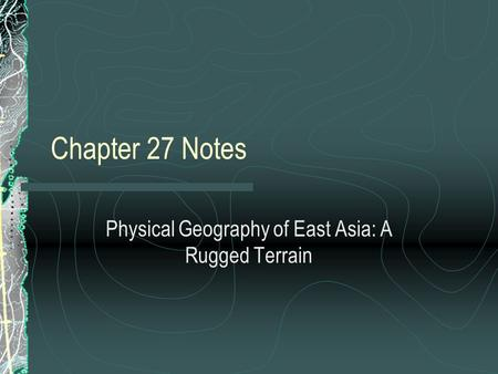 Chapter 27 Notes Physical Geography of East Asia: A Rugged Terrain.