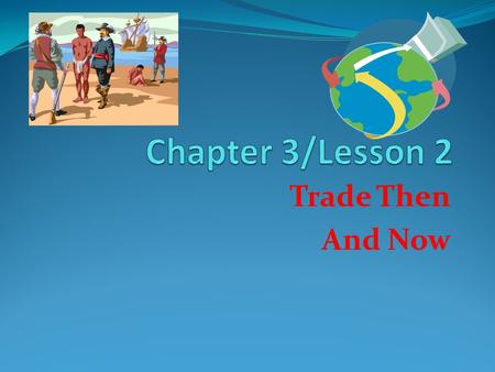 Trade Then And Now. Lesson Main Idea People trade for the goods and services that they need and want.