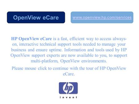 HP OpenView eCare is a fast, efficient way to access always- on, interactive technical support tools needed to manage your business and ensure uptime.