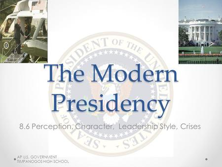 The Modern Presidency 8.6 Perception, Character, Leadership Style, Crises AP U.S. GOVERNMENT TIMPANOGOS HIGH SCHOOL.