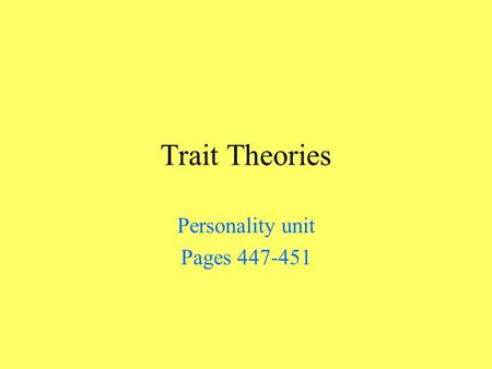 Trait Theories Personality unit Pages 447-451. Traits Are aspects of our personalities that are inferred from behavior and assumed to give rise to behavioral.