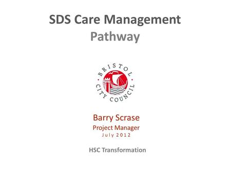 HSC Transformation SDS Care Management Pathway Barry Scrase Project Manager J u l y 2 0 1 2.