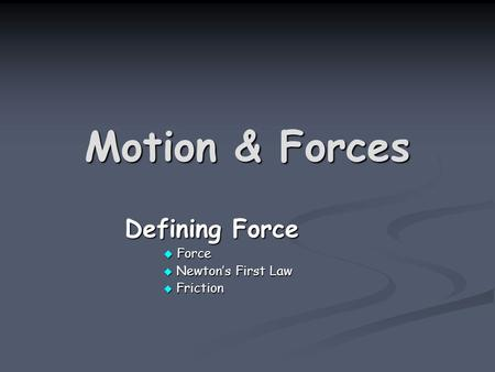 Motion & Forces Defining Force Defining Force  Force  Newton's First Law  Friction.