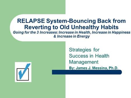 RELAPSE System-Bouncing Back from Reverting to Old Unhealthy Habits Going for the 3 Increases: Increase in Health, Increase in Happiness & Increase in.