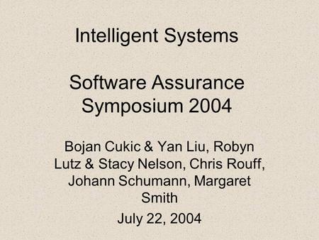 Intelligent Systems Software Assurance Symposium 2004 Bojan Cukic & Yan Liu, Robyn Lutz & Stacy Nelson, Chris Rouff, Johann Schumann, Margaret Smith July.