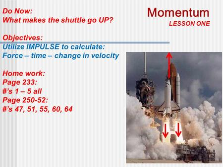 1 Do Now: What makes the shuttle go UP? Objectives: Utilize IMPULSE to calculate: Force – time – change in velocity Home work: Page 233: #'s 1 – 5 all.