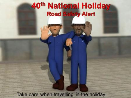 Take care when travelling in the holiday. Road Safety Alert Enjoy the 40 th National Day celebrations by driving safely on the roads Be proud to drive.