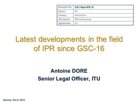 Geneva, Oct 8, 2012 Latest developments in the field of IPR since GSC-16 Antoine DORE Senior Legal Officer, ITU Document No: GSC16bis-IPR-10 Source: ITU.