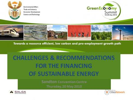 CHALLENGES & RECOMMENDATIONS FOR THE FINANCING OF SUSTAINABLE ENERGY Sandton Convention Centre Thursday, 20 May 2010.