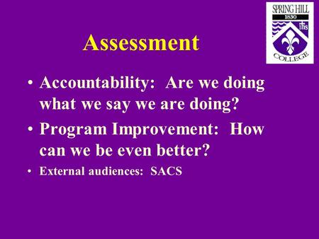 Assessment Accountability: Are we doing what we say we are doing? Program Improvement: How can we be even better? External audiences: SACS.