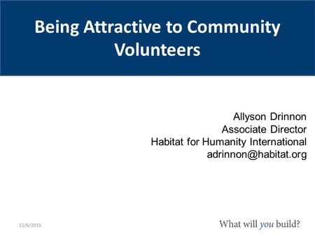 Allyson Drinnon Associate Director Habitat for Humanity International 12/6/2015 Being Attractive to Community Volunteers.