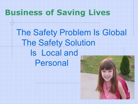 The Safety Problem Is Global The Safety Solution Is Local and Personal Business of Saving Lives.