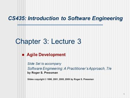 1 Chapter 3: Lecture 3 Agile Development Slide Set to accompany Software Engineering: A Practitioner's Approach, 7/e by Roger S. Pressman Slides copyright.