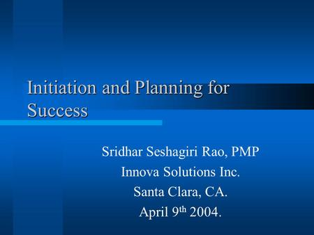 Initiation and Planning for Success Sridhar Seshagiri Rao, PMP Innova Solutions Inc. Santa Clara, CA. April 9 th 2004.