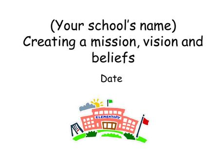 (Your school's name) Creating a mission, vision and beliefs Date.