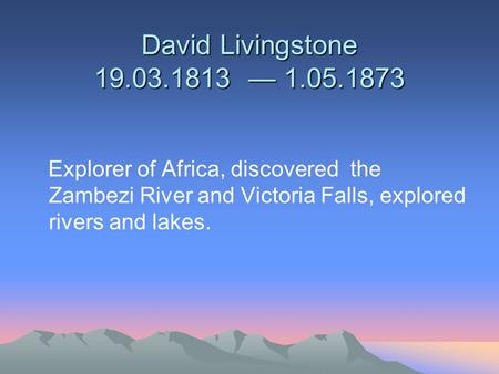 David Livingstone 19.03.1813 — 1.05.1873 Explorer of Africa, discovered the Zambezi River and Victoria Falls, explored rivers and lakes.