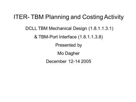 ITER- TBM Planning and Costing Activity DCLL TBM Mechanical Design (1.8.1.1.3.1) & TBM-Port Interface (1.8.1.1.3.8) Presented by Mo Dagher December 12-14.
