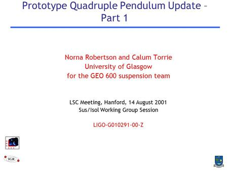 Prototype Quadruple Pendulum Update – Part 1 Norna Robertson and Calum Torrie University of Glasgow for the GEO 600 suspension team LSC Meeting, Hanford,