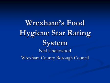 Wrexham's Food Hygiene Star Rating System Neil Underwood Wrexham County Borough Council.