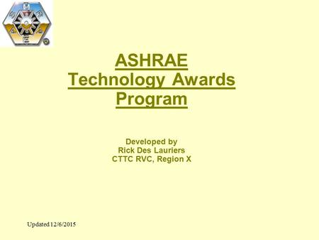 Updated 12/6/2015 ASHRAE Technology Awards Program Developed by Rick Des Lauriers CTTC RVC, Region X.