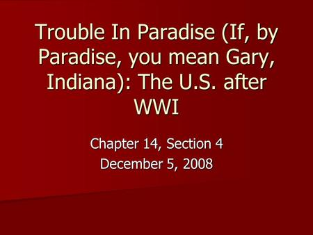 Trouble In Paradise (If, by Paradise, you mean Gary, Indiana): The U.S. after WWI Chapter 14, Section 4 December 5, 2008.