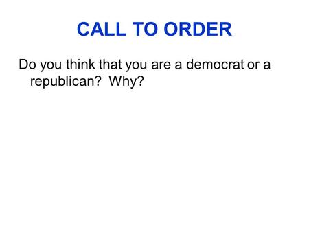 CALL TO ORDER Do you think that you are a democrat or a republican? Why?