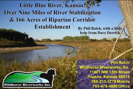 Little Blue River, Kansas: Over Nine Miles of River Stabilization & 166 Acres of Riparian Corridor Establishment By Phil Balch, with a little help from.