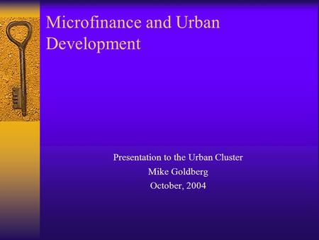 Microfinance and Urban Development Presentation to the Urban Cluster Mike Goldberg October, 2004.