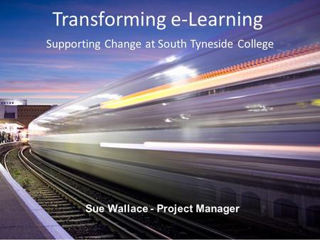 Transforming e‐Learning Sue Wallace - Project Manager Supporting Change at South Tyneside College.