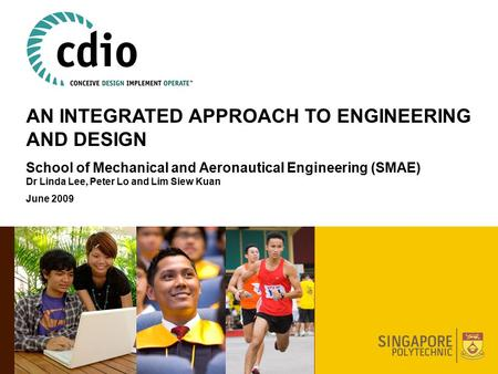 AN INTEGRATED APPROACH TO ENGINEERING AND DESIGN School of Mechanical and Aeronautical Engineering (SMAE) Dr Linda Lee, Peter Lo and Lim Siew Kuan June.