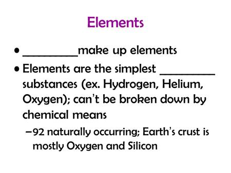 Elements __________make up elements Elements are the simplest __________ substances (ex. Hydrogen, Helium, Oxygen); can't be broken down by chemical means.