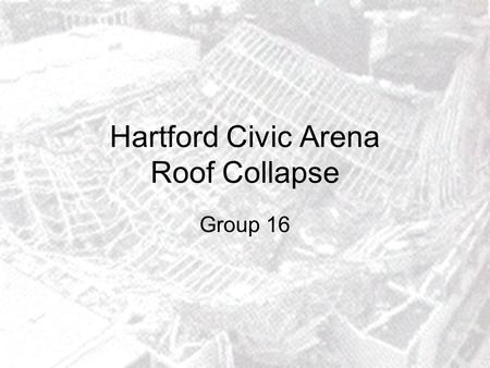 Hartford Civic Arena Roof Collapse Group 16. Overview: Introduction. Structural design. Causes of collapse. Conclusions. Sources.
