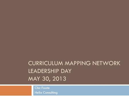 CURRICULUM MAPPING NETWORK LEADERSHIP DAY MAY 30, 2013 Chic Foote Helix Consulting.