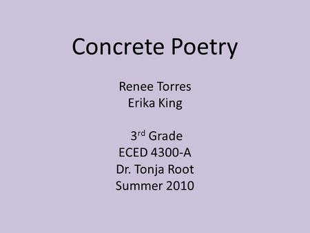 Concrete Poetry Renee Torres Erika King 3 rd Grade ECED 4300-A Dr. Tonja Root Summer 2010.